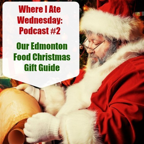 Where I Ate Wednesday – Podcast 2: Our #YegFood Christmas Lists